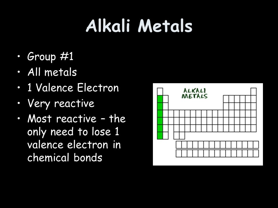 Alkali Metals Group #1 All metals 1 Valence Electron Very reactive Most reactive – the only need to lose 1 valence electron in chemical bonds
