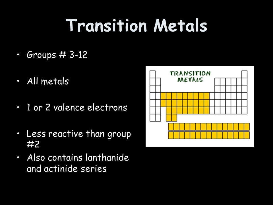 Transition Metals Groups # 3-12 All metals 1 or 2 valence electrons Less reactive than group #2 Also contains lanthanide and actinide series