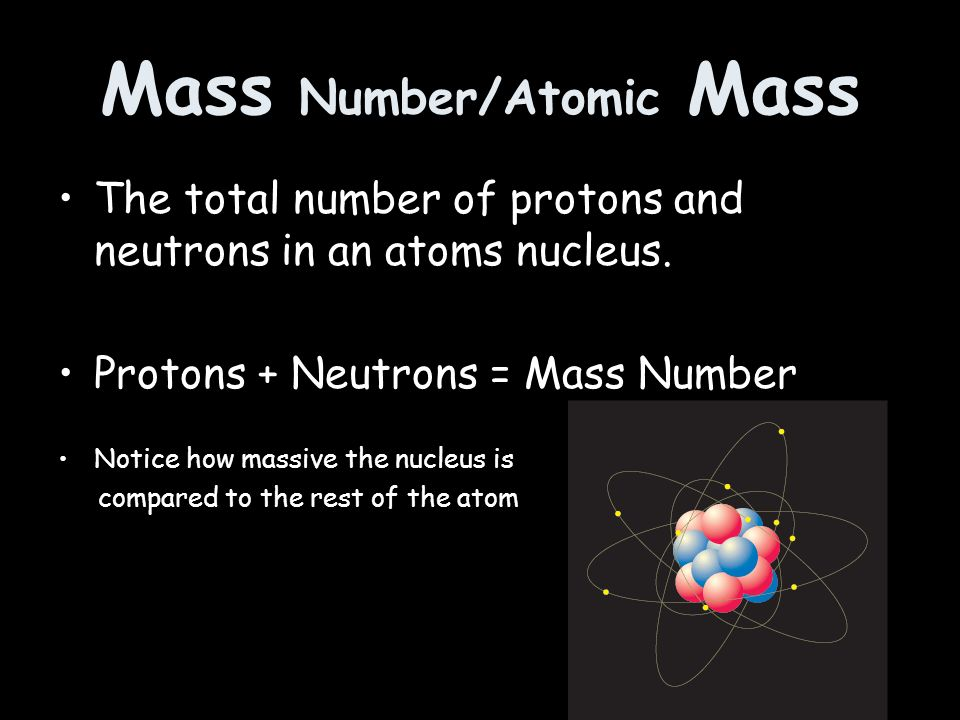Mass Number/Atomic Mass The total number of protons and neutrons in an atoms nucleus.