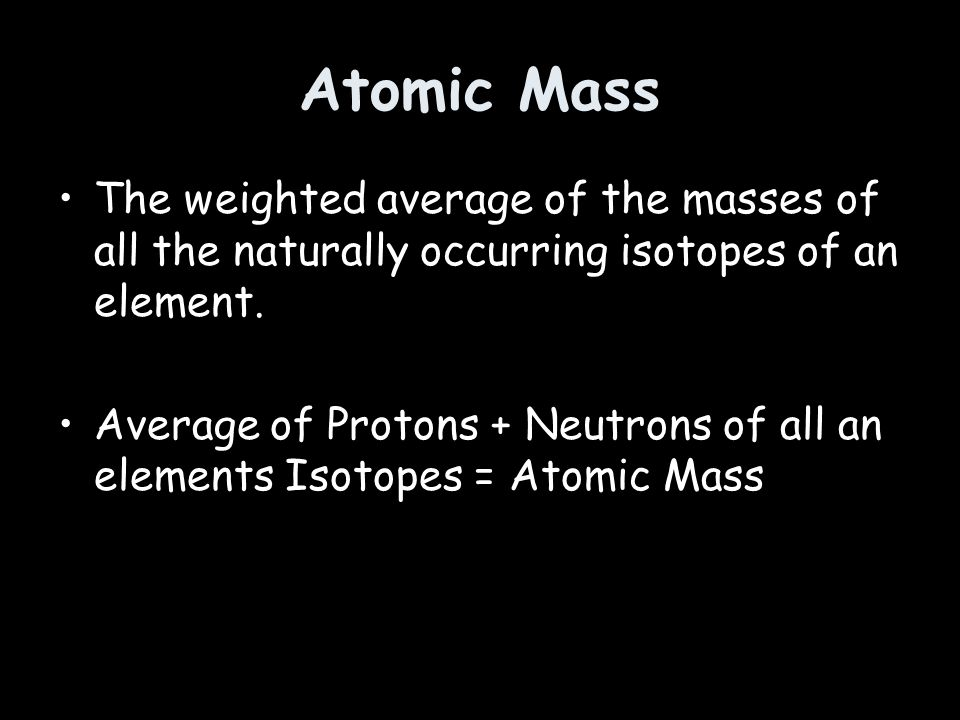 Atomic Mass The weighted average of the masses of all the naturally occurring isotopes of an element.