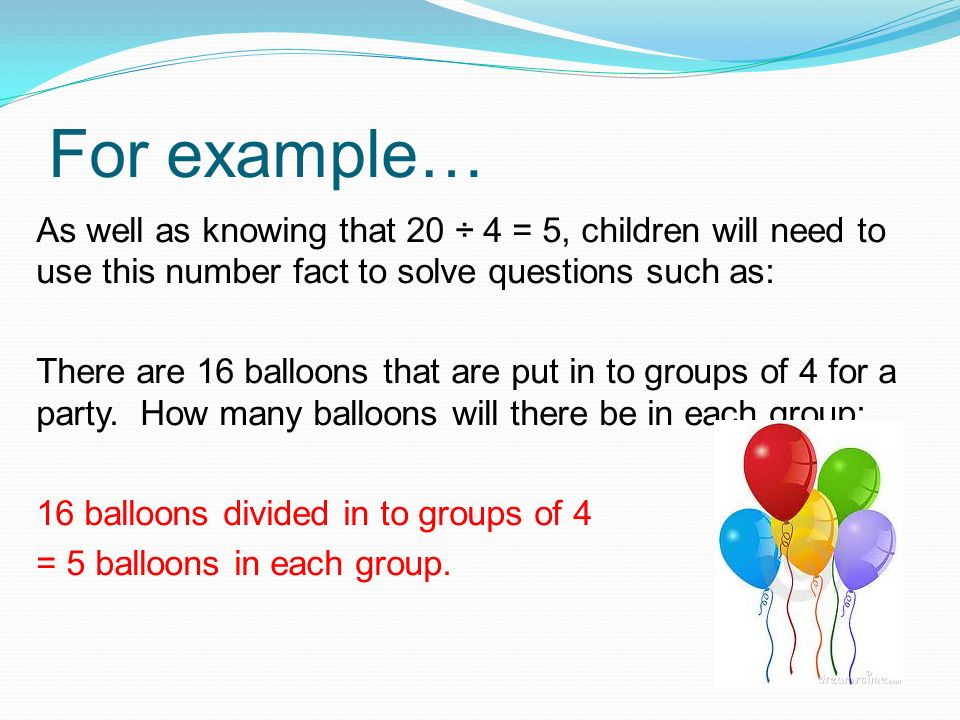 For example… As well as knowing that 20 ÷ 4 = 5, children will need to use this number fact to solve questions such as: There are 16 balloons that are put in to groups of 4 for a party.