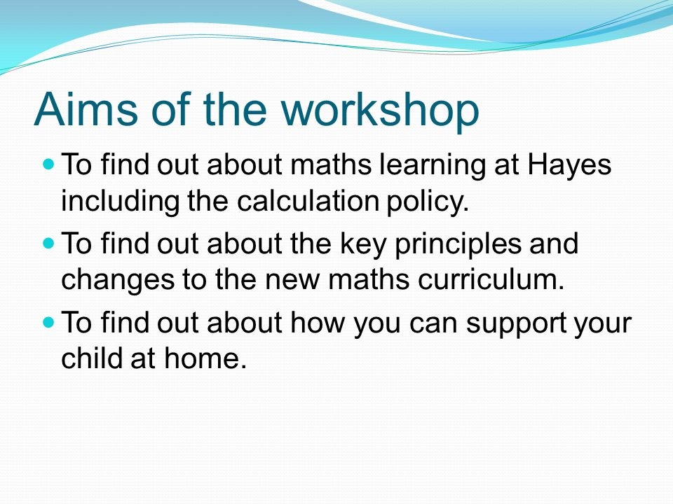 Aims of the workshop To find out about maths learning at Hayes including the calculation policy.