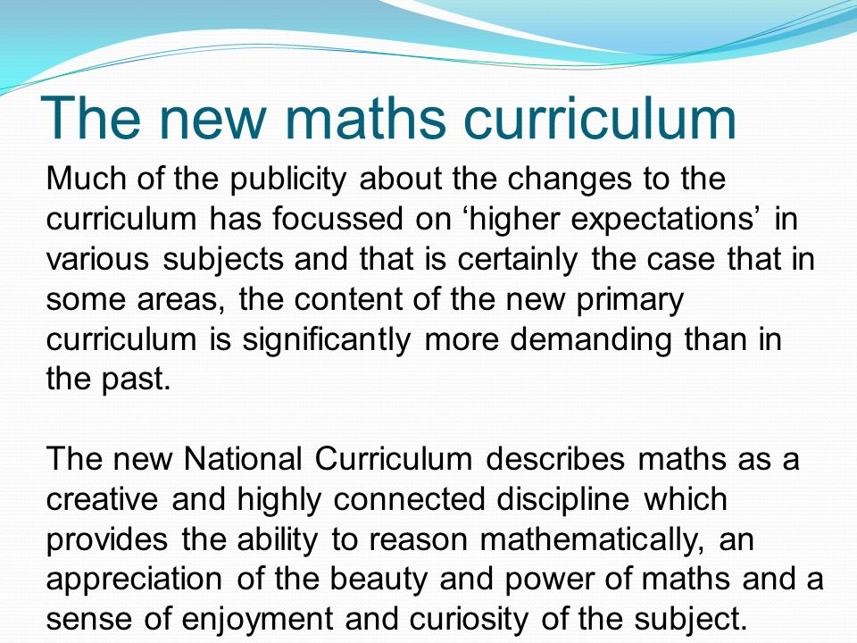 The new maths curriculum Much of the publicity about the changes to the curriculum has focussed on 'higher expectations' in various subjects and that is certainly the case that in some areas, the content of the new primary curriculum is significantly more demanding than in the past.