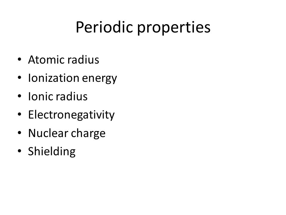 Periodic properties Atomic radius Ionization energy Ionic radius Electronegativity Nuclear charge Shielding