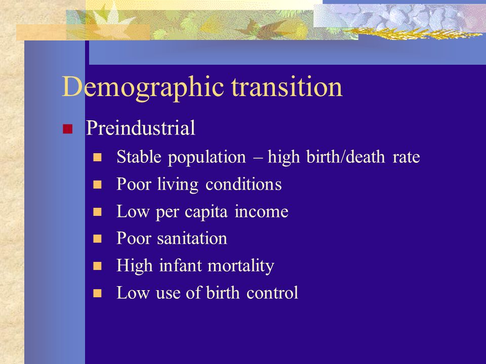 Demographic transition Preindustrial Stable population – high birth/death rate Poor living conditions Low per capita income Poor sanitation High infant mortality Low use of birth control