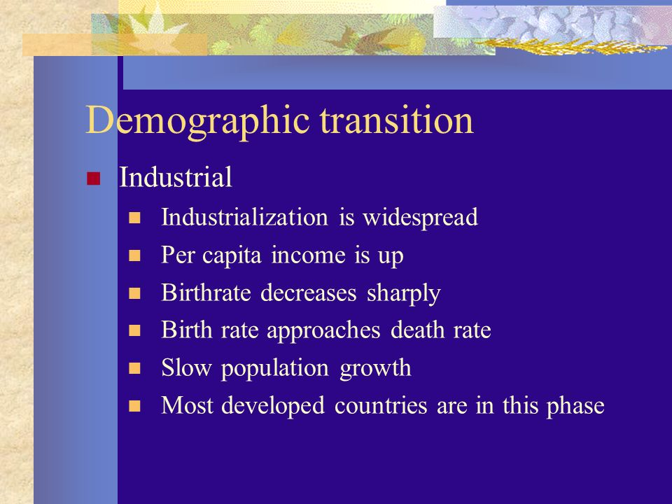 Demographic transition Industrial Industrialization is widespread Per capita income is up Birthrate decreases sharply Birth rate approaches death rate Slow population growth Most developed countries are in this phase
