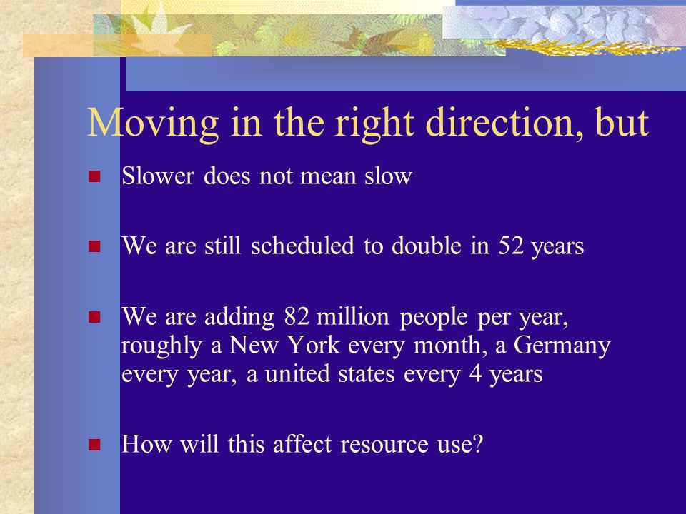 Moving in the right direction, but Slower does not mean slow We are still scheduled to double in 52 years We are adding 82 million people per year, roughly a New York every month, a Germany every year, a united states every 4 years How will this affect resource use