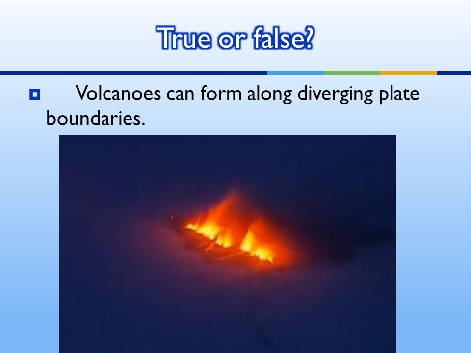  Volcanoes can form along diverging plate boundaries.