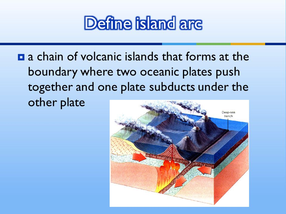  a chain of volcanic islands that forms at the boundary where two oceanic plates push together and one plate subducts under the other plate