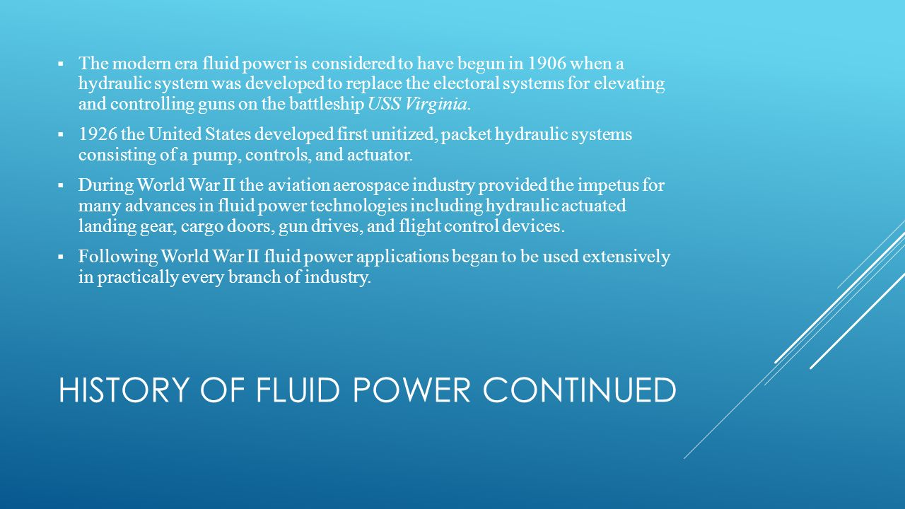 HISTORY OF FLUID POWER CONTINUED  The modern era fluid power is considered to have begun in 1906 when a hydraulic system was developed to replace the electoral systems for elevating and controlling guns on the battleship USS Virginia.