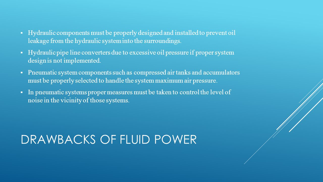 DRAWBACKS OF FLUID POWER  Hydraulic components must be properly designed and installed to prevent oil leakage from the hydraulic system into the surroundings.