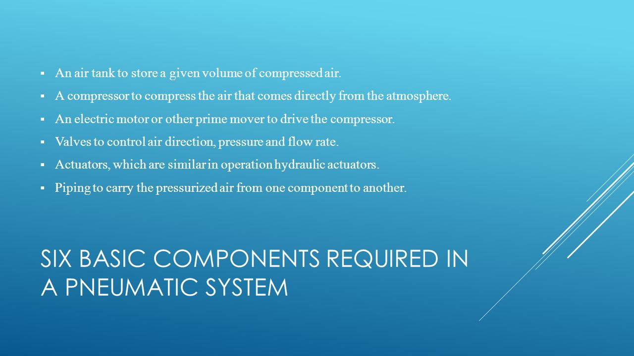 SIX BASIC COMPONENTS REQUIRED IN A PNEUMATIC SYSTEM  An air tank to store a given volume of compressed air.