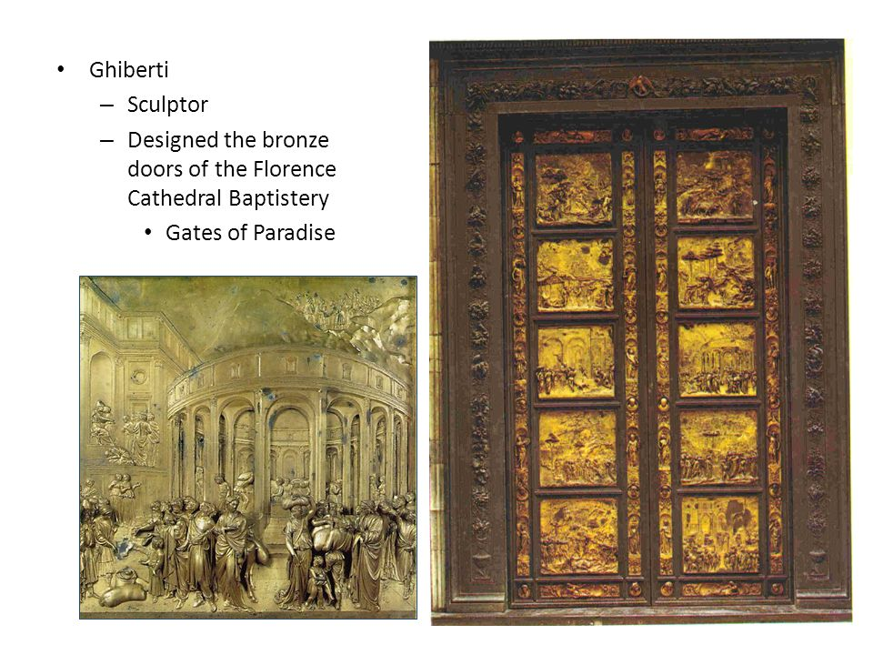 Ghiberti – Sculptor – Designed the bronze doors of the Florence Cathedral Baptistery Gates of Paradise