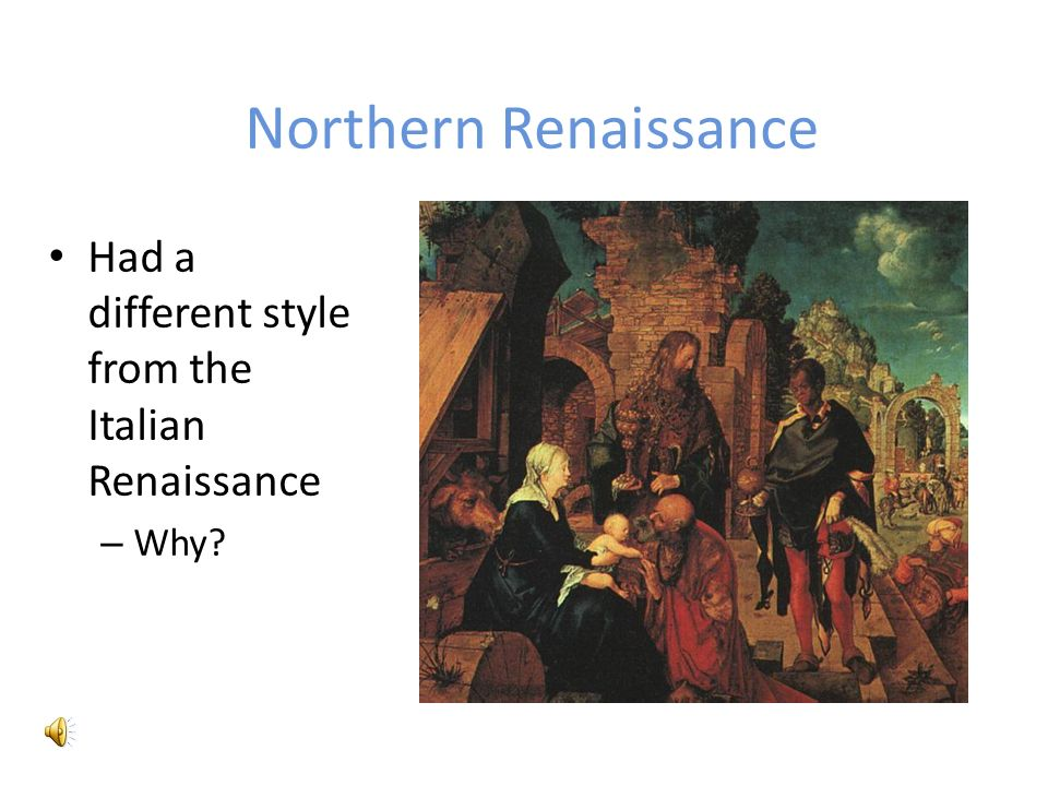 Northern Renaissance Had a different style from the Italian Renaissance – Why