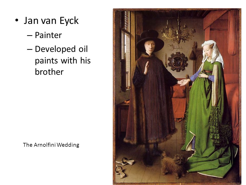 Jan van Eyck – Painter – Developed oil paints with his brother The Arnolfini Wedding