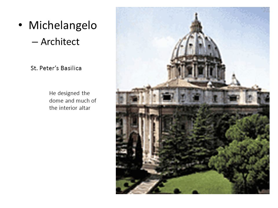 Michelangelo – Architect St. Peter's Basilica He designed the dome and much of the interior altar