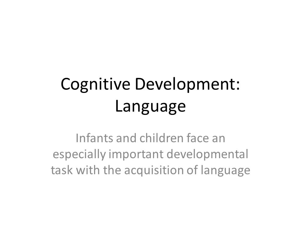 Cognitive Development: Language Infants and children face an especially important developmental task with the acquisition of language