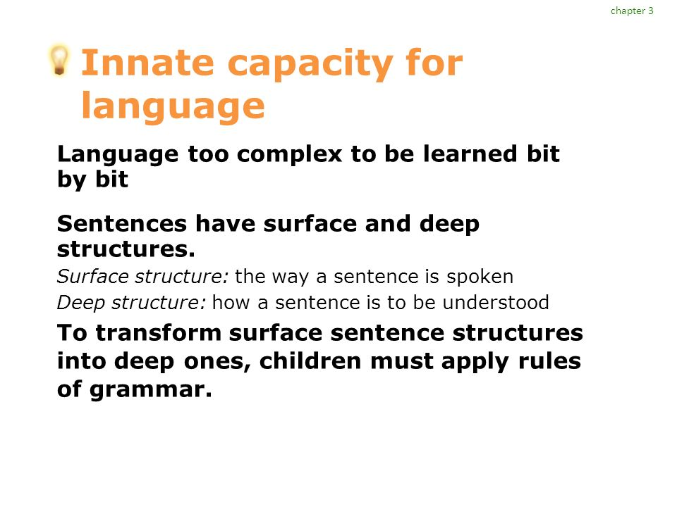 Innate capacity for language Language too complex to be learned bit by bit Sentences have surface and deep structures.
