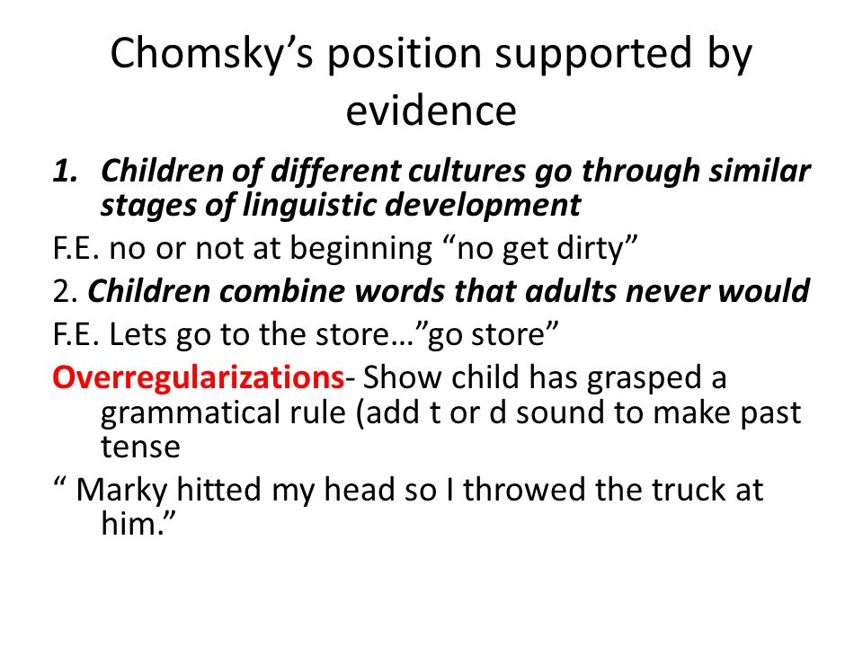 Chomsky's position supported by evidence 1.Children of different cultures go through similar stages of linguistic development F.E.