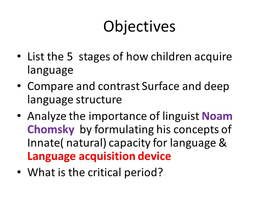 Objectives List the 5 stages of how children acquire language Compare and contrast Surface and deep language structure Analyze the importance of linguist Noam Chomsky by formulating his concepts of Innate( natural) capacity for language & Language acquisition device What is the critical period