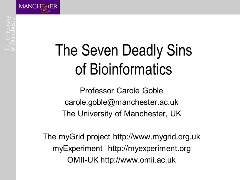 The Seven Deadly Sins of Bioinformatics Professor Carole Goble The University of Manchester, UK The myGrid project   myExperiment   OMII-UK