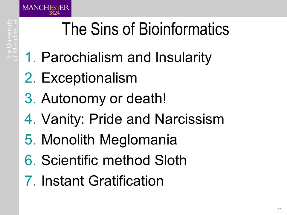 11 The Sins of Bioinformatics 1.Parochialism and Insularity 2.Exceptionalism 3.Autonomy or death.