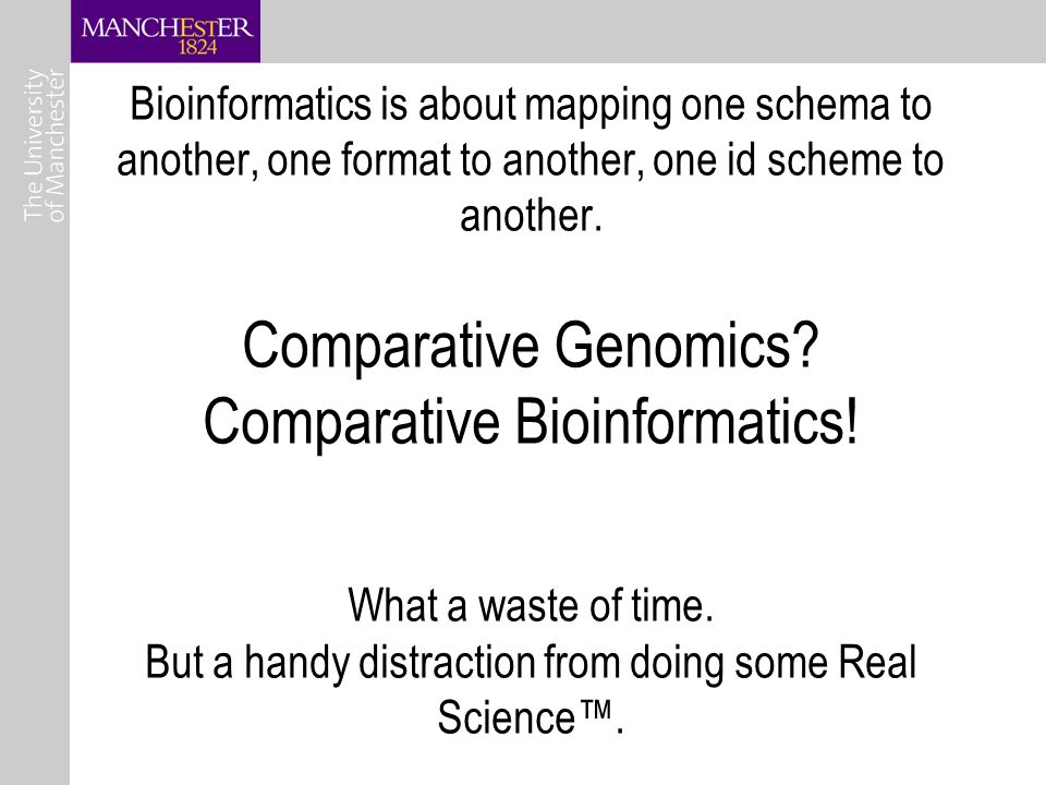 Bioinformatics is about mapping one schema to another, one format to another, one id scheme to another.