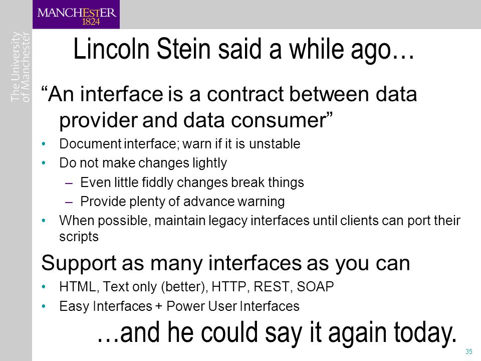 35 Lincoln Stein said a while ago… An interface is a contract between data provider and data consumer Document interface; warn if it is unstable Do not make changes lightly –Even little fiddly changes break things –Provide plenty of advance warning When possible, maintain legacy interfaces until clients can port their scripts Support as many interfaces as you can HTML, Text only (better), HTTP, REST, SOAP Easy Interfaces + Power User Interfaces …and he could say it again today.