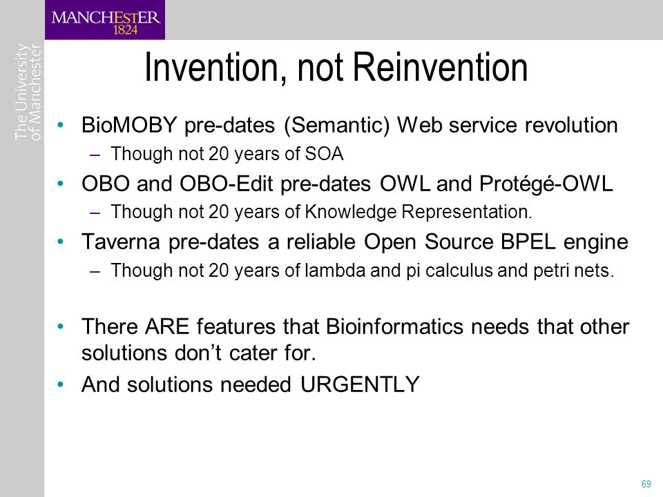 69 Invention, not Reinvention BioMOBY pre-dates (Semantic) Web service revolution –Though not 20 years of SOA OBO and OBO-Edit pre-dates OWL and Protégé-OWL –Though not 20 years of Knowledge Representation.