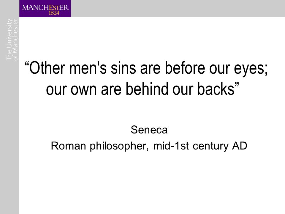 Other men s sins are before our eyes; our own are behind our backs Seneca Roman philosopher, mid-1st century AD