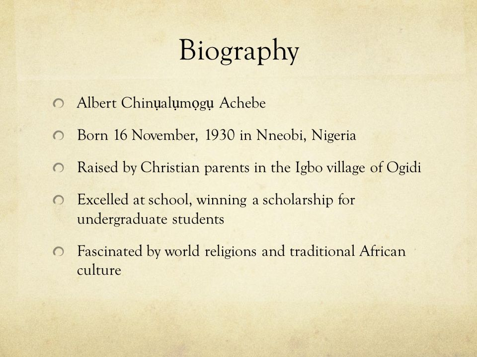 Biography Albert Chin ụ al ụ m ọ g ụ Achebe Born 16 November, 1930 in Nneobi, Nigeria Raised by Christian parents in the Igbo village of Ogidi Excelled at school, winning a scholarship for undergraduate students Fascinated by world religions and traditional African culture