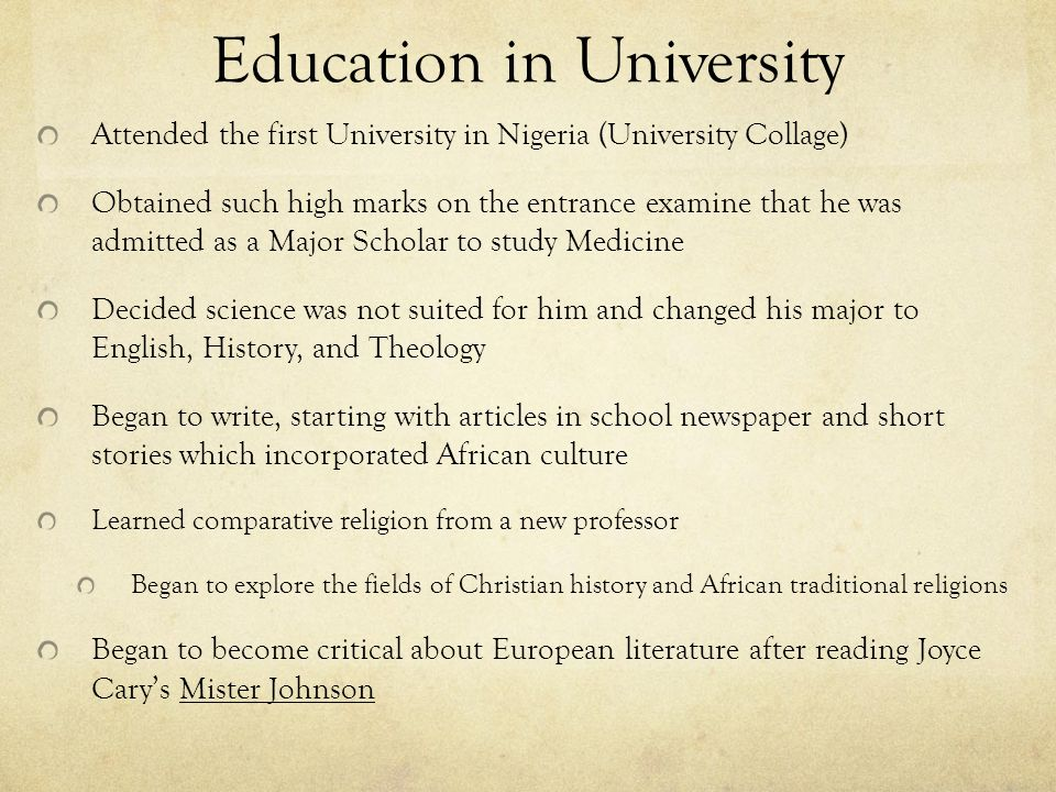 Education in University Attended the first University in Nigeria (University Collage) Obtained such high marks on the entrance examine that he was admitted as a Major Scholar to study Medicine Decided science was not suited for him and changed his major to English, History, and Theology Began to write, starting with articles in school newspaper and short stories which incorporated African culture Learned comparative religion from a new professor Began to explore the fields of Christian history and African traditional religions Began to become critical about European literature after reading Joyce Cary's Mister Johnson
