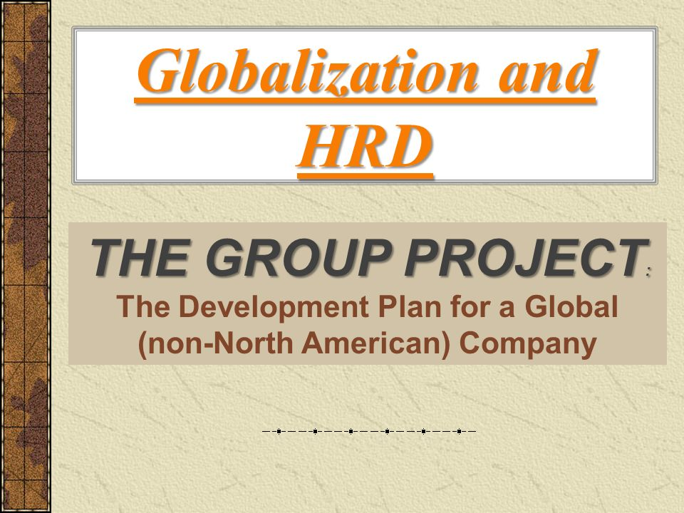 Globalization and HRD THE GROUP PROJECT : The Development Plan for a Global (non-North American) Company