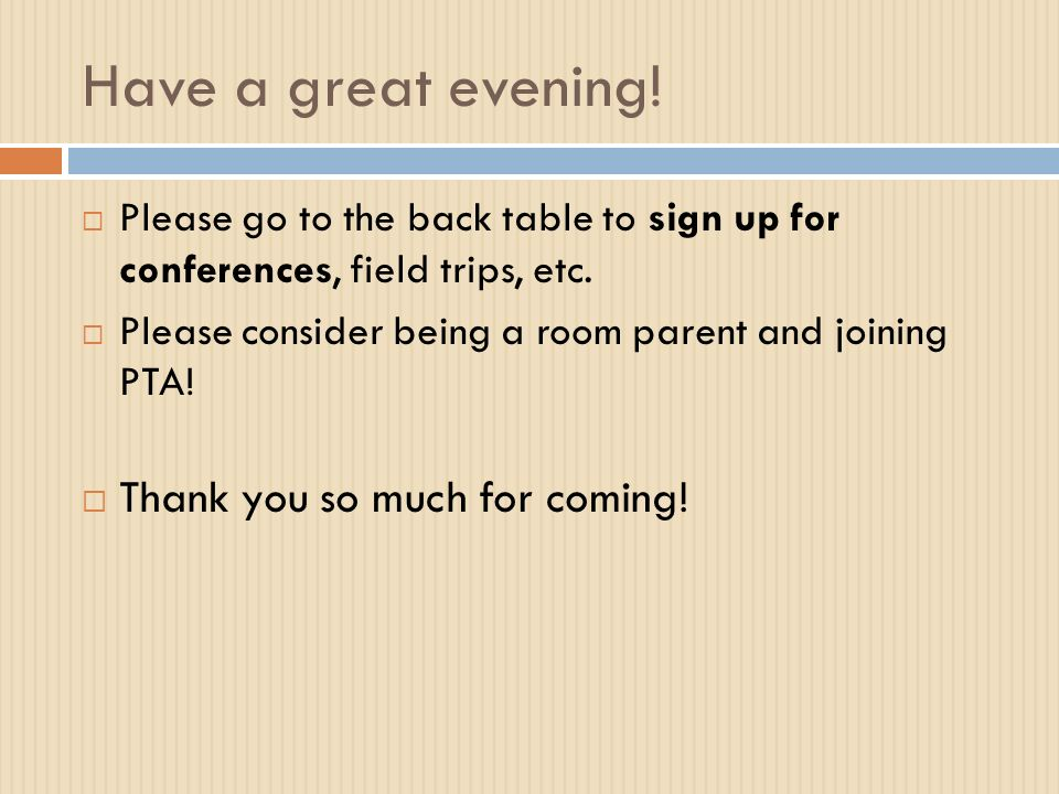 Have a great evening.  Please go to the back table to sign up for conferences, field trips, etc.