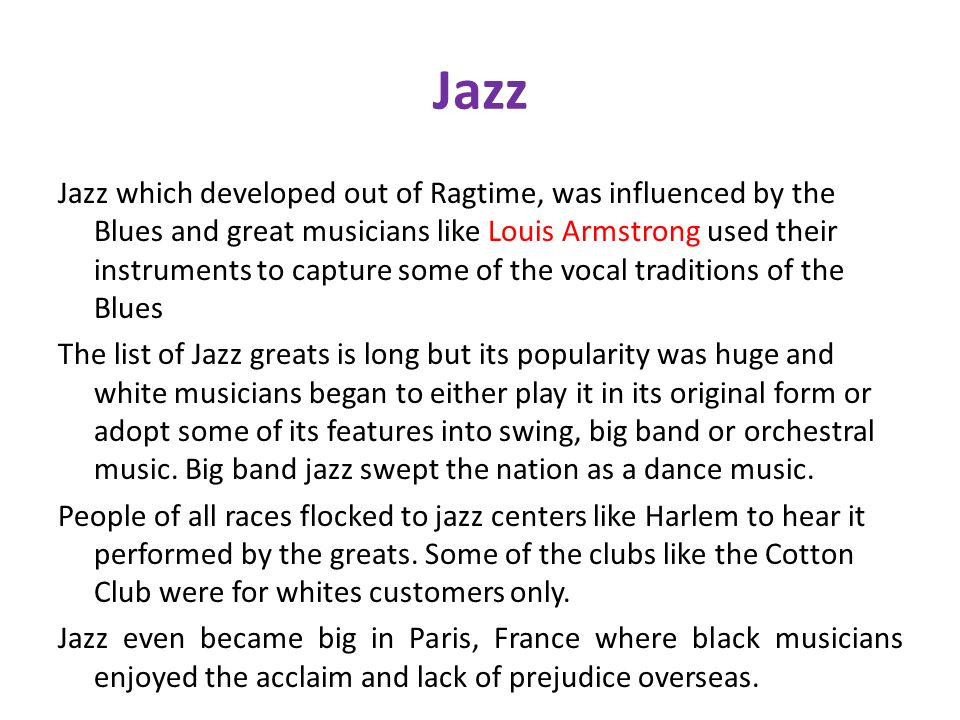 Jazz Jazz which developed out of Ragtime, was influenced by the Blues and great musicians like Louis Armstrong used their instruments to capture some of the vocal traditions of the Blues The list of Jazz greats is long but its popularity was huge and white musicians began to either play it in its original form or adopt some of its features into swing, big band or orchestral music.