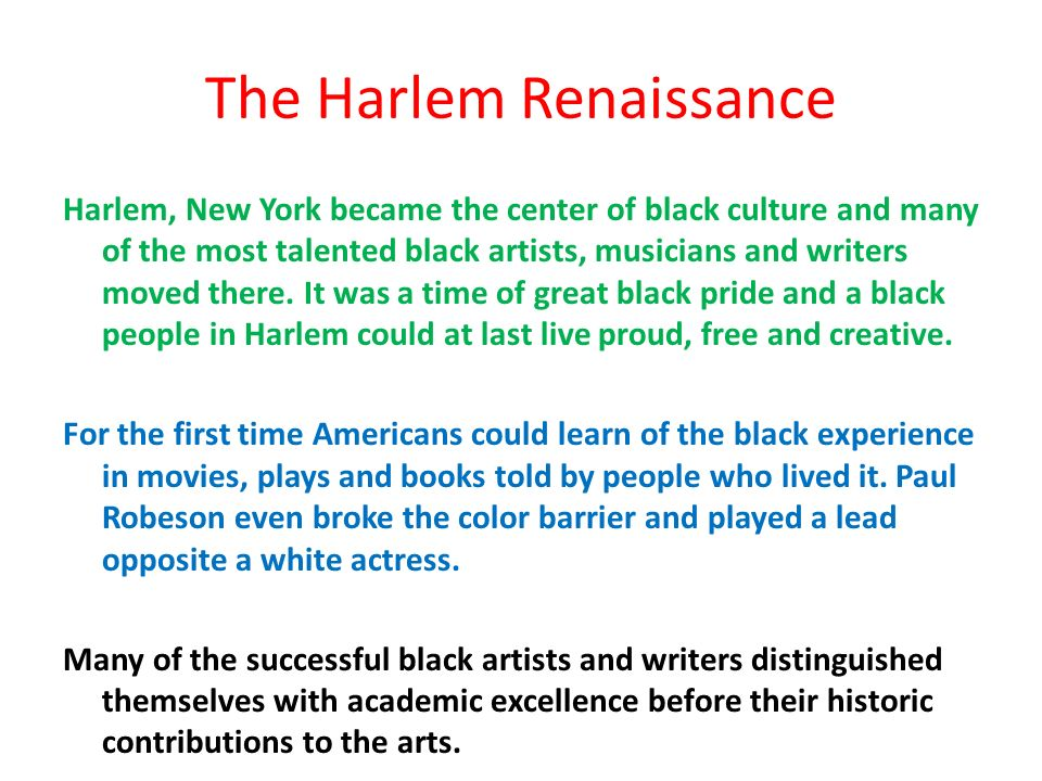 The Harlem Renaissance Harlem, New York became the center of black culture and many of the most talented black artists, musicians and writers moved there.
