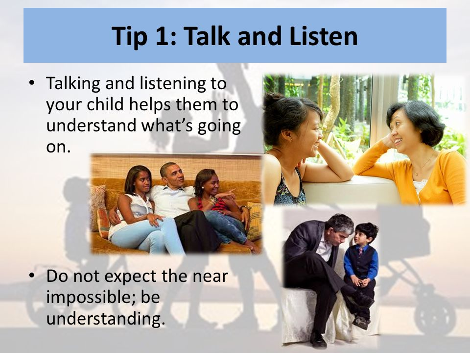 Tip 1: Talk and Listen Talking and listening to your child helps them to understand what's going on.