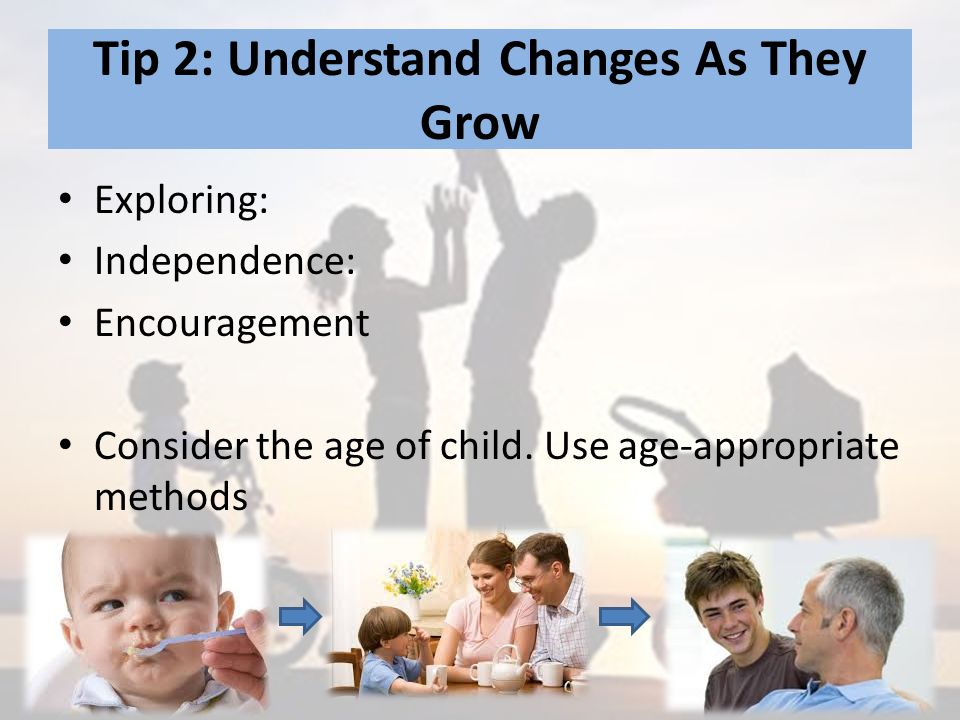 Tip 2: Understand Changes As They Grow Exploring: Independence: Encouragement Consider the age of child.