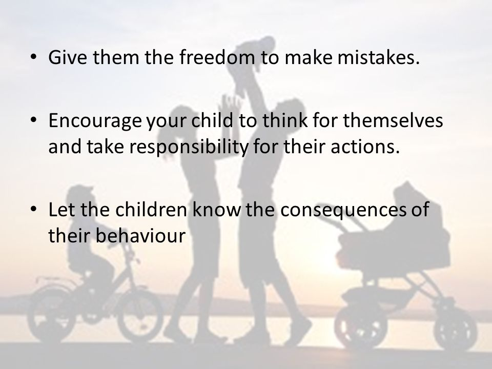 Give them the freedom to make mistakes.