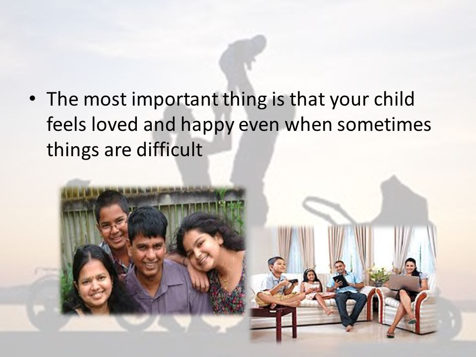 The most important thing is that your child feels loved and happy even when sometimes things are difficult
