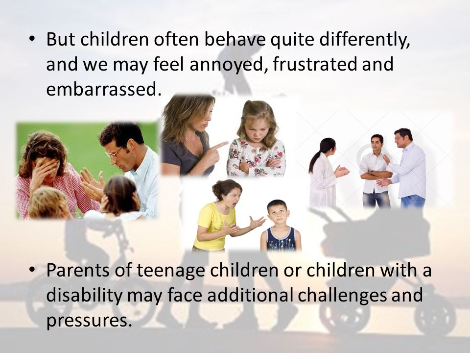 But children often behave quite differently, and we may feel annoyed, frustrated and embarrassed.