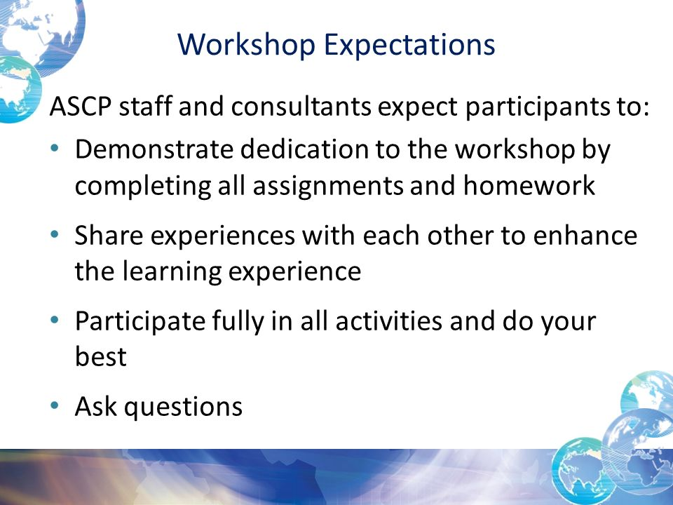 Workshop Expectations ASCP staff and consultants expect participants to: Demonstrate dedication to the workshop by completing all assignments and homework Share experiences with each other to enhance the learning experience Participate fully in all activities and do your best Ask questions