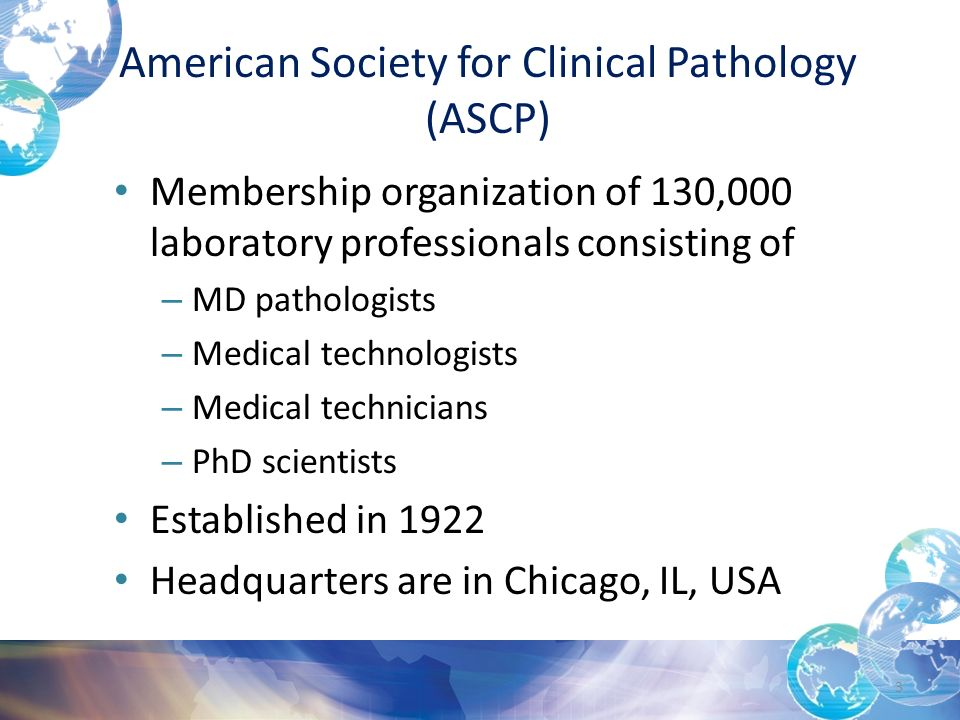 American Society for Clinical Pathology (ASCP) Membership organization of 130,000 laboratory professionals consisting of – MD pathologists – Medical technologists – Medical technicians – PhD scientists Established in 1922 Headquarters are in Chicago, IL, USA 3