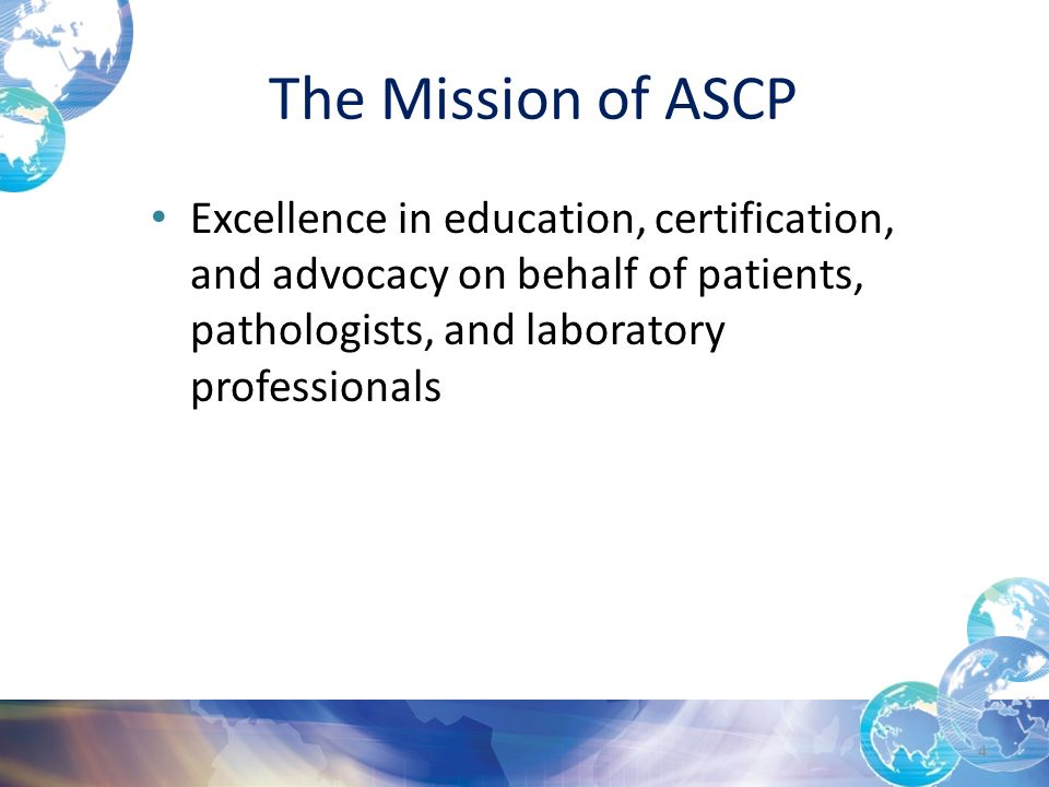 The Mission of ASCP Excellence in education, certification, and advocacy on behalf of patients, pathologists, and laboratory professionals 4