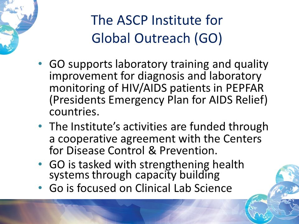 The ASCP Institute for Global Outreach (GO) GO supports laboratory training and quality improvement for diagnosis and laboratory monitoring of HIV/AIDS patients in PEPFAR (Presidents Emergency Plan for AIDS Relief) countries.