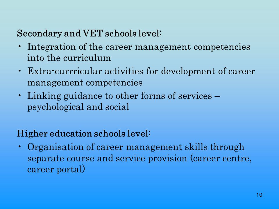 10 Secondary and VET schools level: Integration of the career management competencies into the curriculum Extra-currricular activities for development of career management competencies Linking guidance to other forms of services – psychological and social Higher education schools level: Organisation of career management skills through separate course and service provision (career centre, career portal)