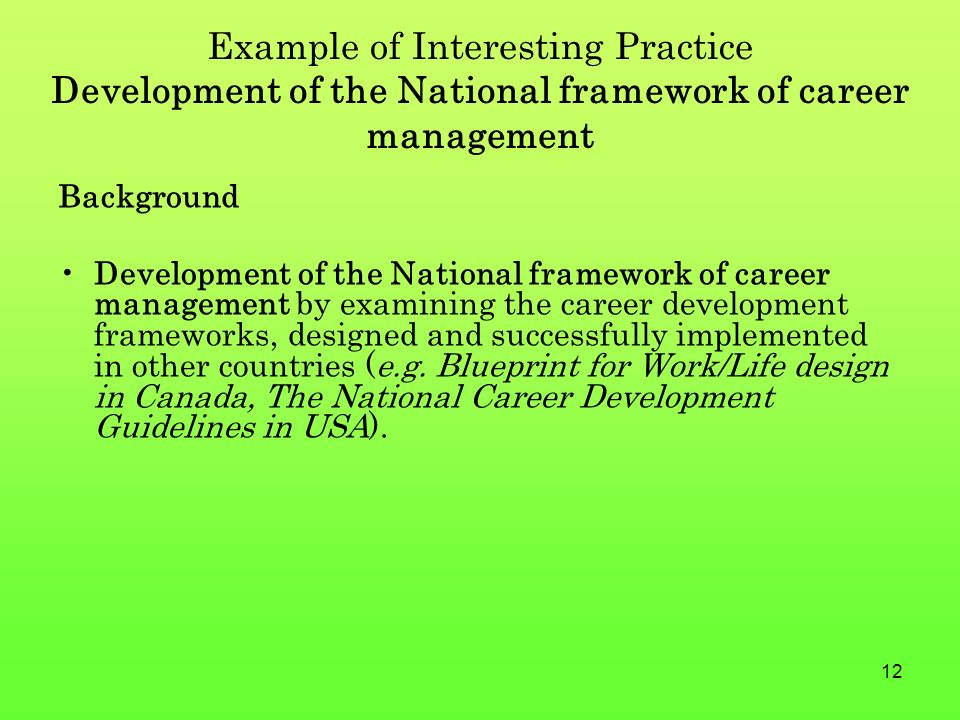 12 Example of Interesting Practice Development of the National framework of career management Background Development of the National framework of career management by examining the career development frameworks, designed and successfully implemented in other countries (e.g.