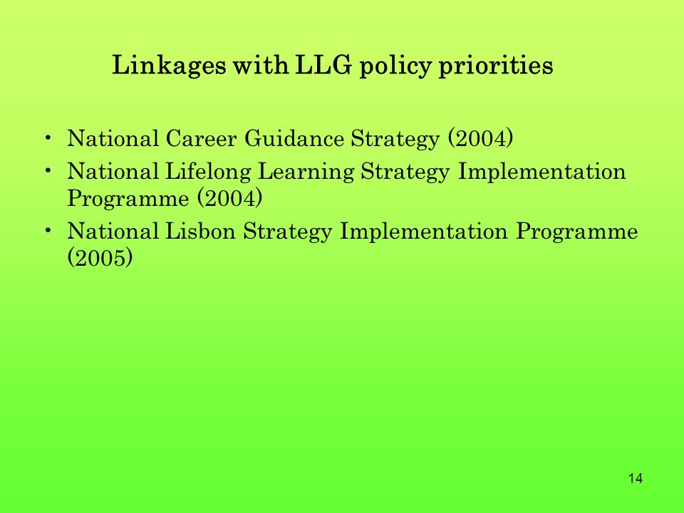 14 Linkages with LLG policy priorities National Career Guidance Strategy (2004) National Lifelong Learning Strategy Implementation Programme (2004) National Lisbon Strategy Implementation Programme (2005)