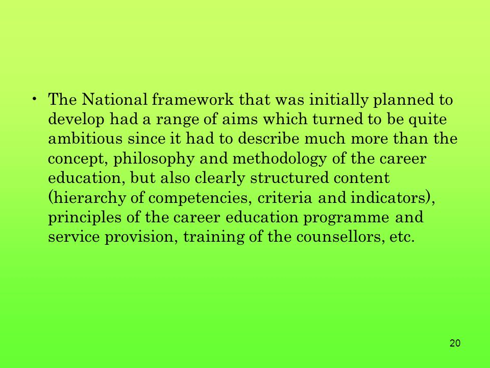 20 The National framework that was initially planned to develop had a range of aims which turned to be quite ambitious since it had to describe much more than the concept, philosophy and methodology of the career education, but also clearly structured content (hierarchy of competencies, criteria and indicators), principles of the career education programme and service provision, training of the counsellors, etc.
