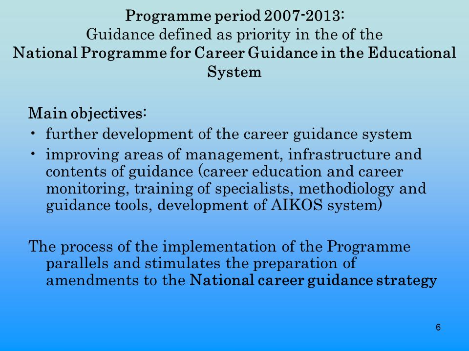 6 Programme period : Guidance defined as priority in the of the National Programme for Career Guidance in the Educational System Main objectives: further development of the career guidance system improving areas of management, infrastructure and contents of guidance (career education and career monitoring, training of specialists, methodiology and guidance tools, development of AIKOS system) The process of the implementation of the Programme parallels and stimulates the preparation of amendments to the National career guidance strategy